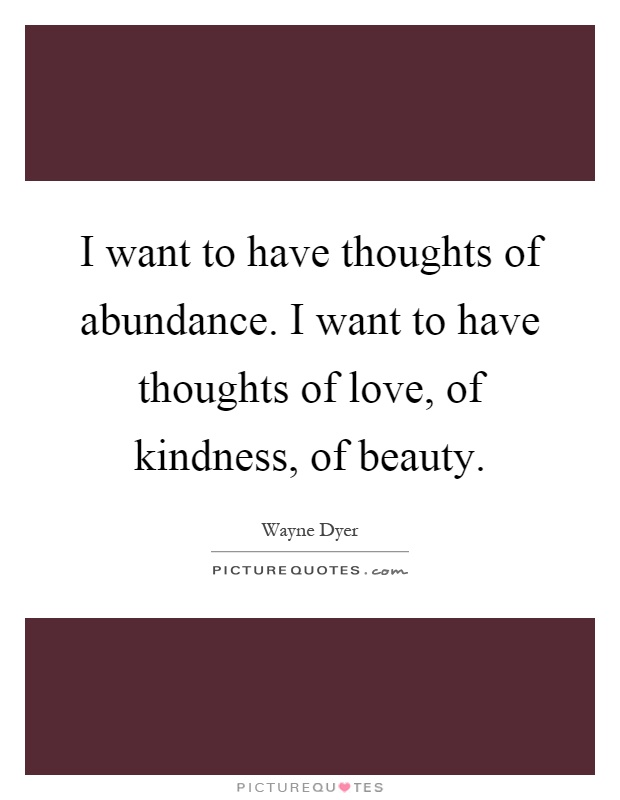 I want to have thoughts of abundance. I want to have thoughts of love, of kindness, of beauty Picture Quote #1