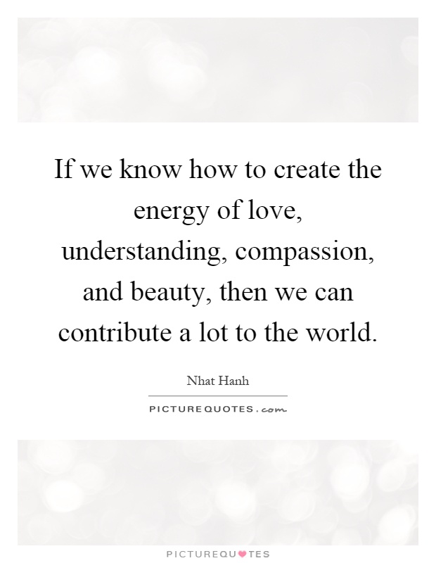 If we know how to create the energy of love, understanding, compassion, and beauty, then we can contribute a lot to the world Picture Quote #1