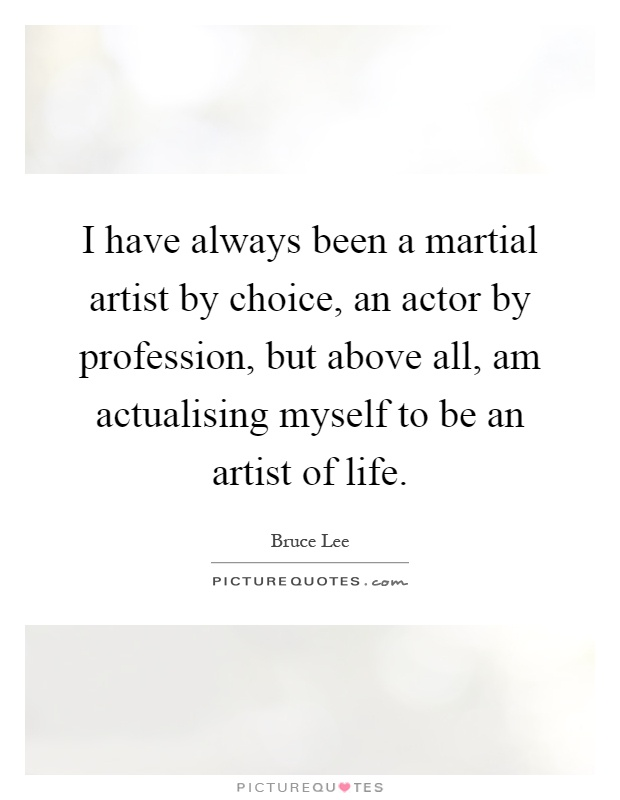 I have always been a martial artist by choice, an actor by profession, but above all, am actualising myself to be an artist of life Picture Quote #1