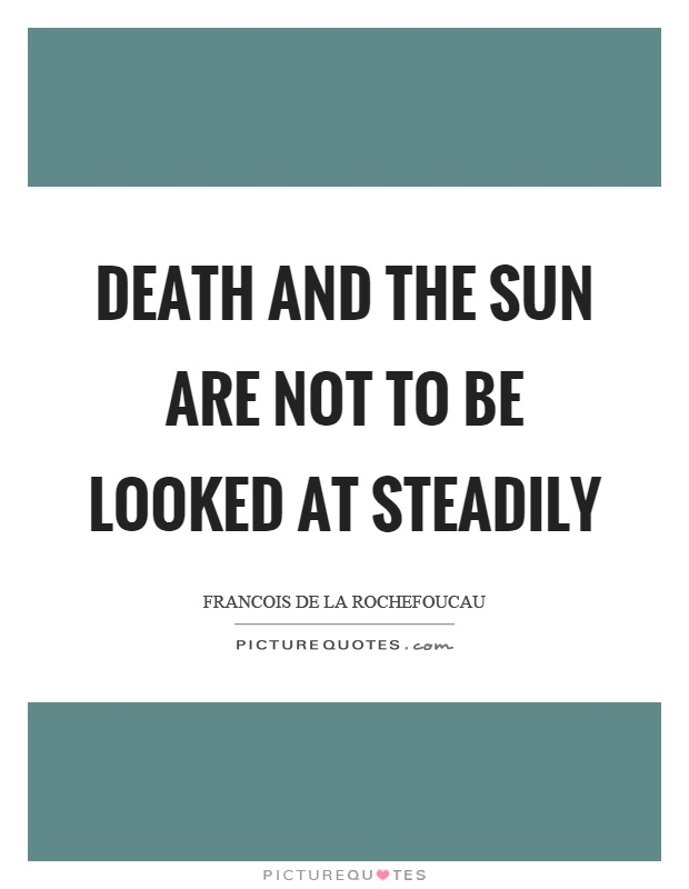 Death and the sun are not to be looked at steadily Picture Quote #1