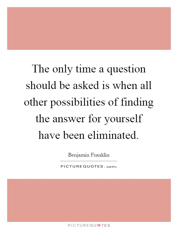 The only time a question should be asked is when all other possibilities of finding the answer for yourself have been eliminated Picture Quote #1