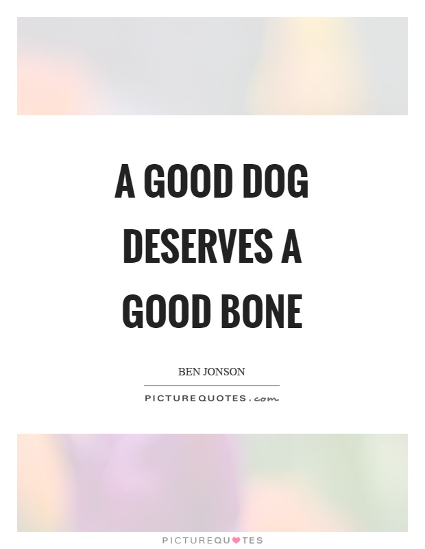 A good dog deserves a good bone Picture Quote #1