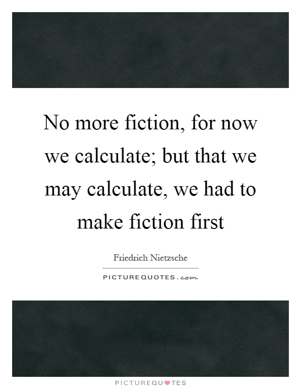 No more fiction, for now we calculate; but that we may calculate, we had to make fiction first Picture Quote #1