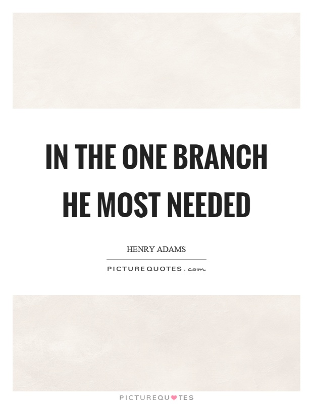 In the one branch he most needed Picture Quote #1