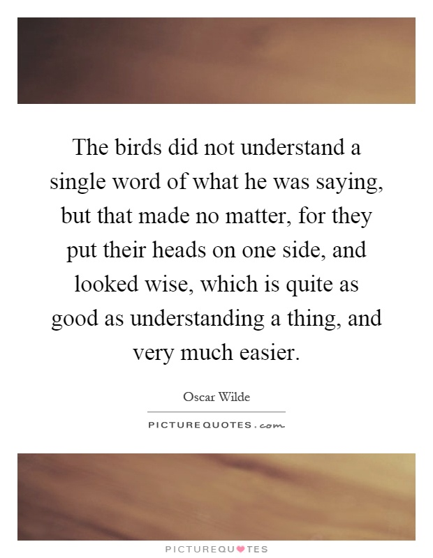 The birds did not understand a single word of what he was saying, but that made no matter, for they put their heads on one side, and looked wise, which is quite as good as understanding a thing, and very much easier Picture Quote #1
