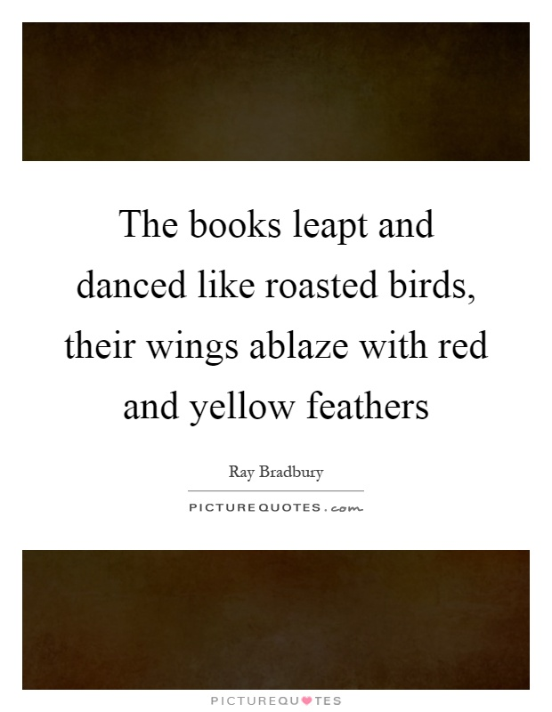 The books leapt and danced like roasted birds, their wings ablaze with red and yellow feathers Picture Quote #1