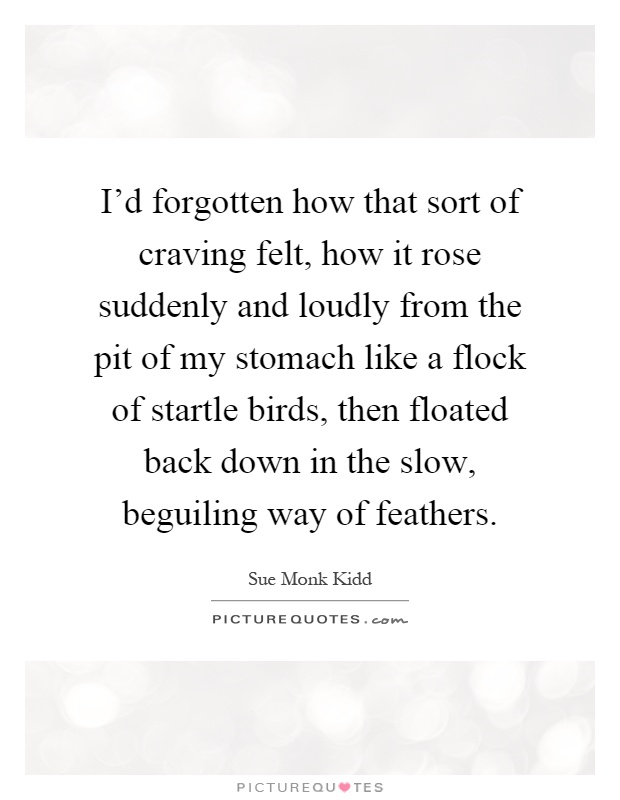 I'd forgotten how that sort of craving felt, how it rose suddenly and loudly from the pit of my stomach like a flock of startle birds, then floated back down in the slow, beguiling way of feathers Picture Quote #1