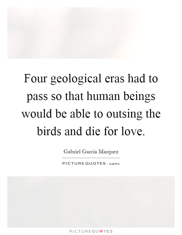 Four geological eras had to pass so that human beings would be able to outsing the birds and die for love Picture Quote #1