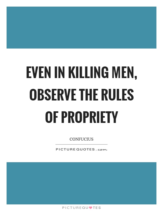 Even in killing men, observe the rules of propriety Picture Quote #1