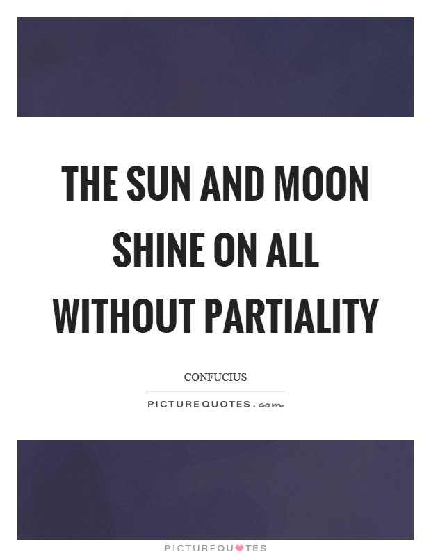 The sun and moon shine on all without partiality Picture Quote #1