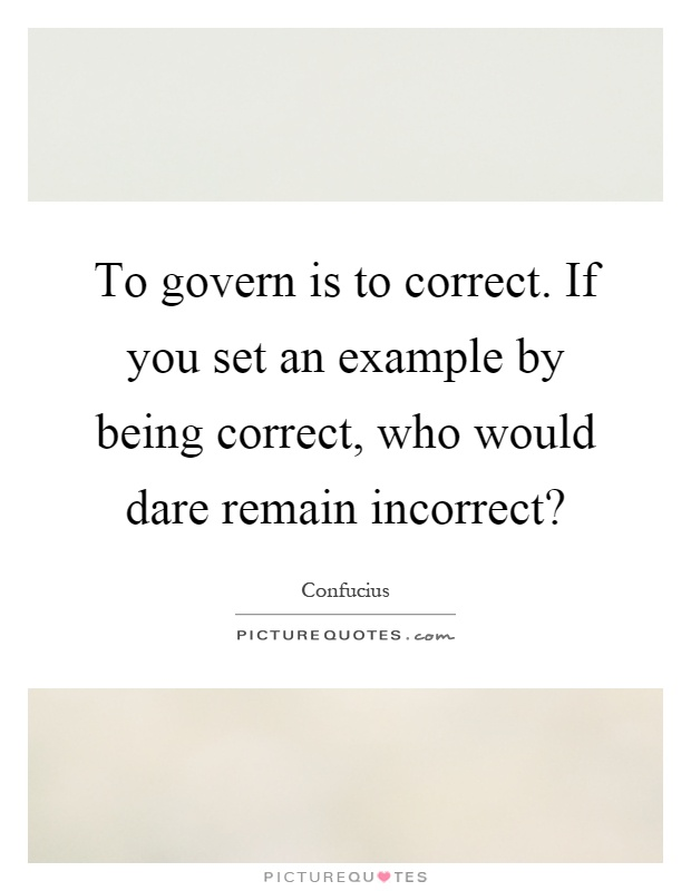 To govern is to correct. If you set an example by being correct, who would dare remain incorrect? Picture Quote #1