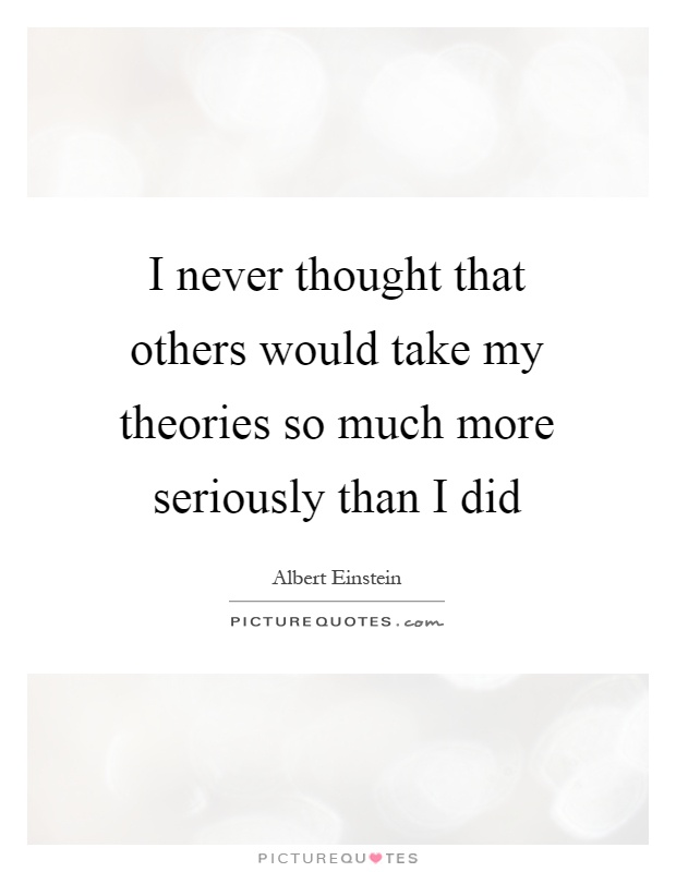 I never thought that others would take my theories so much more seriously than I did Picture Quote #1