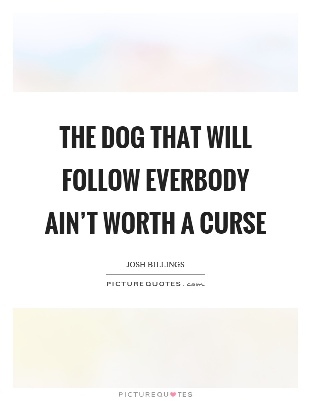 The dog that will follow everbody ain't worth a curse Picture Quote #1