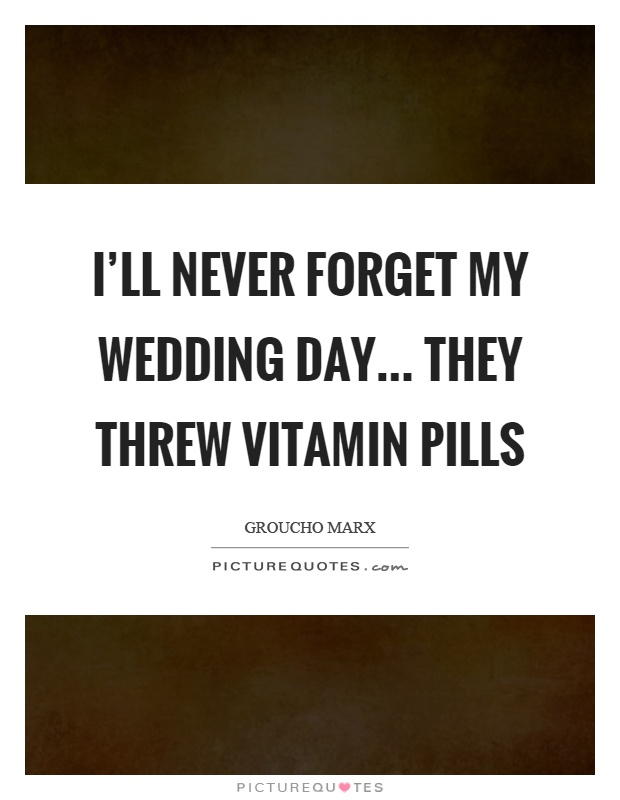 I'll never forget my wedding day... they threw vitamin pills Picture Quote #1