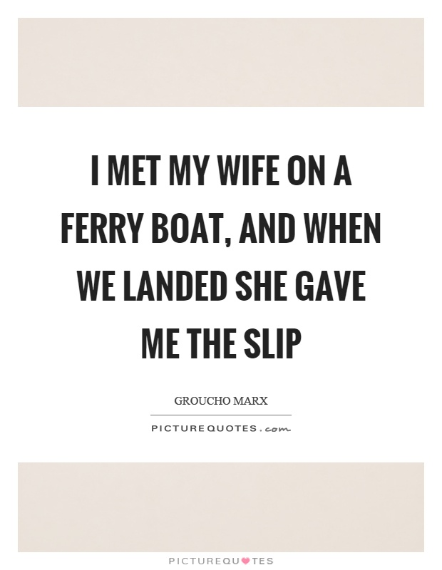I met my wife on a ferry boat, and when we landed she gave me the slip Picture Quote #1