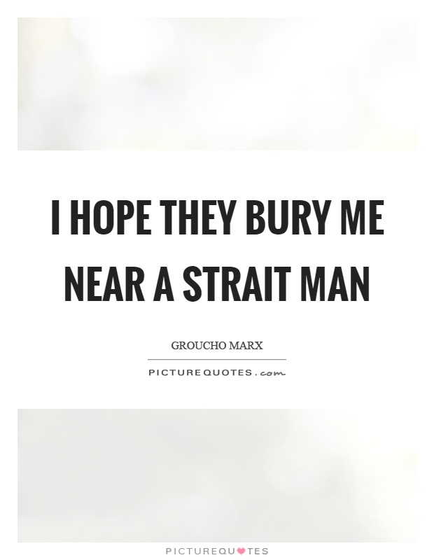 I hope they bury me near a strait man Picture Quote #1