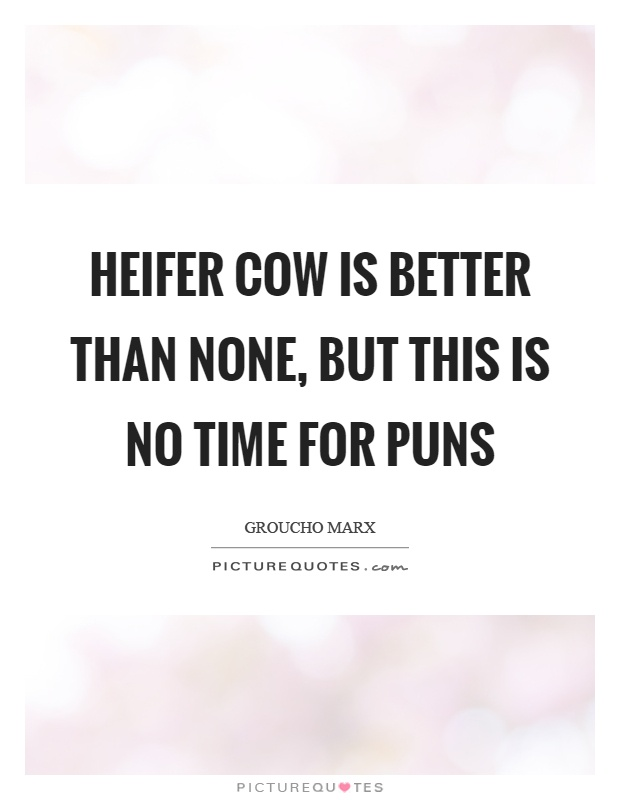 Heifer cow is better than none, but this is no time for puns Picture Quote #1