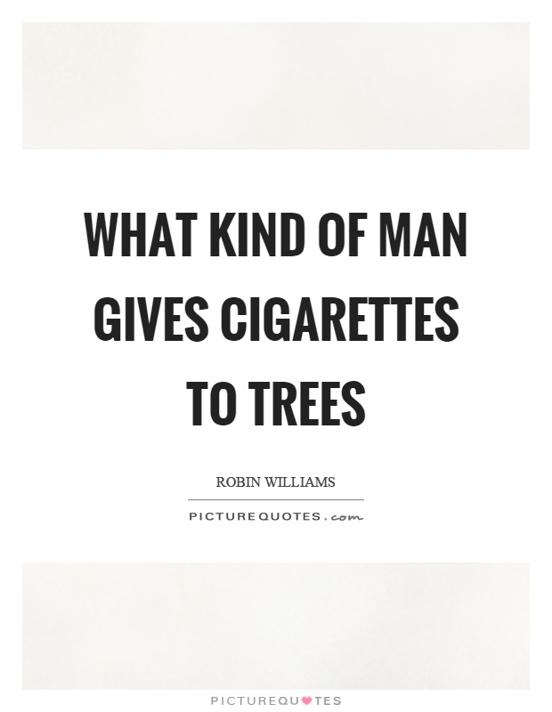 What kind of man gives cigarettes to trees Picture Quote #1