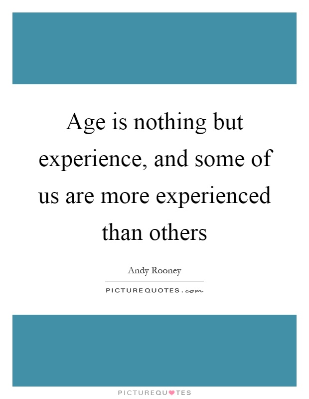 Age is nothing but experience, and some of us are more experienced than others Picture Quote #1