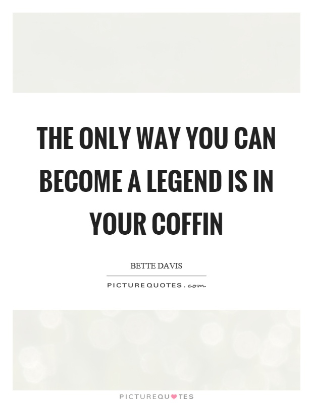The only way you can become a legend is in your coffin Picture Quote #1