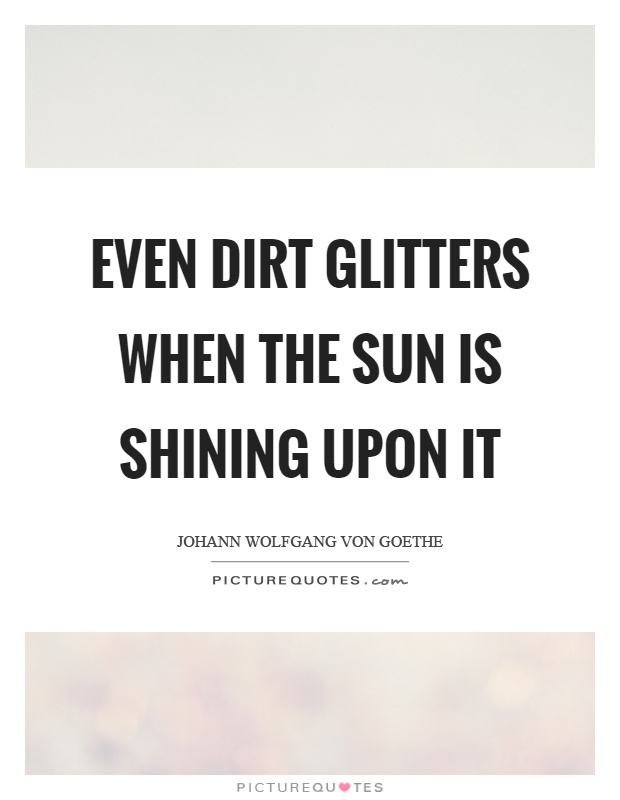 Even dirt glitters when the sun is shining upon it Picture Quote #1