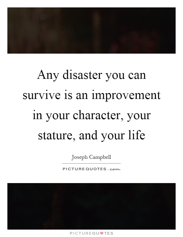 Any disaster you can survive is an improvement in your character, your stature, and your life Picture Quote #1
