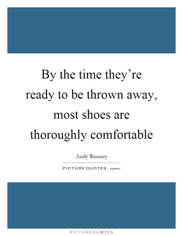 By the time they're ready to be thrown away, most shoes are thoroughly comfortable Picture Quote #1