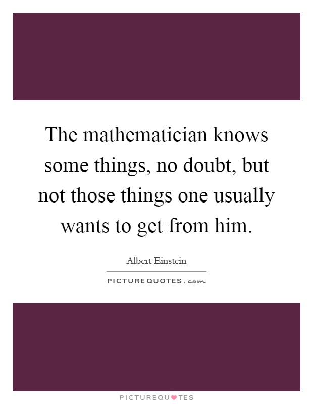 The mathematician knows some things, no doubt, but not those things one usually wants to get from him Picture Quote #1