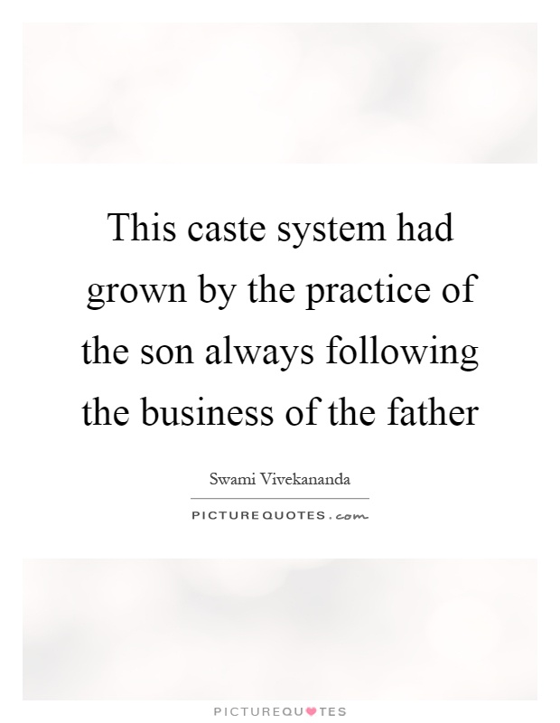 This caste system had grown by the practice of the son always following the business of the father Picture Quote #1
