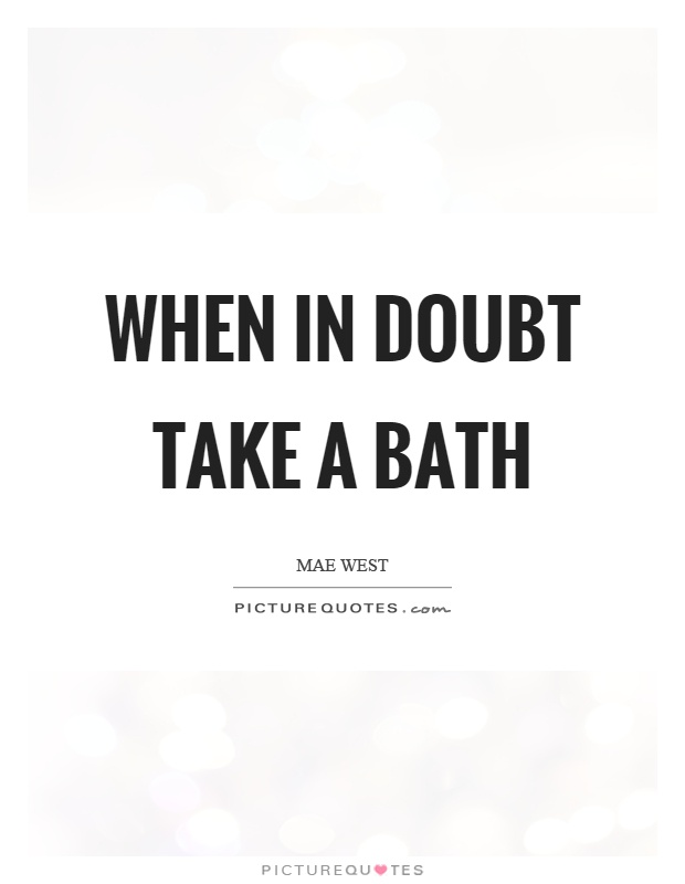 When in doubt take a bath Picture Quote #1