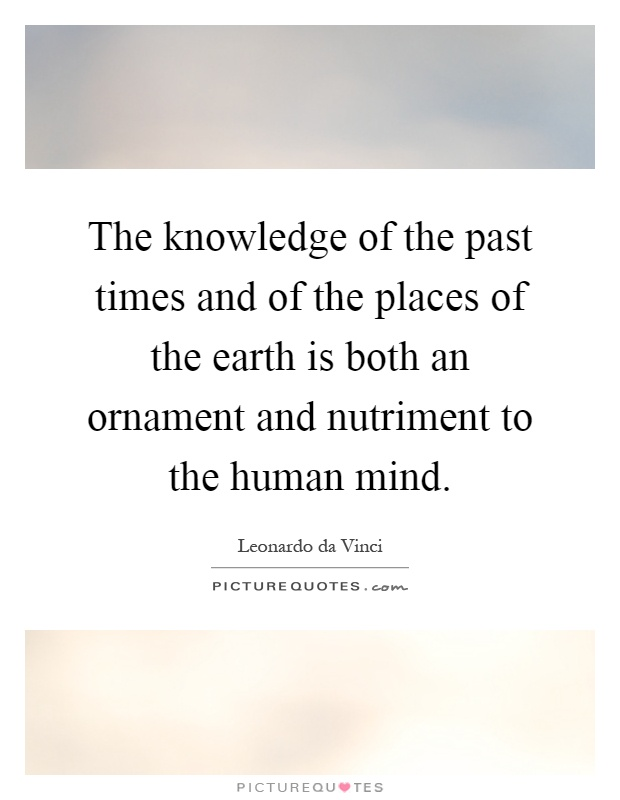 The knowledge of the past times and of the places of the earth is both an ornament and nutriment to the human mind Picture Quote #1