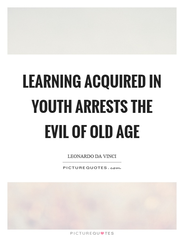 Learning acquired in youth arrests the evil of old age Picture Quote #1