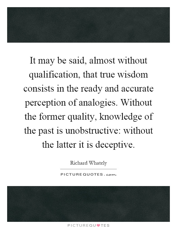 It may be said, almost without qualification, that true wisdom consists in the ready and accurate perception of analogies. Without the former quality, knowledge of the past is unobstructive: without the latter it is deceptive Picture Quote #1