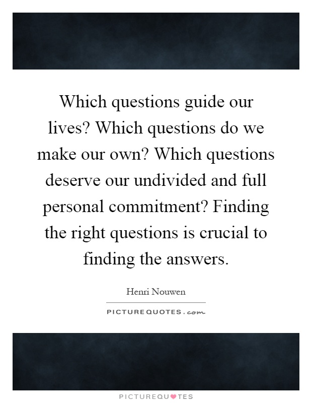 Which questions guide our lives? Which questions do we make our own? Which questions deserve our undivided and full personal commitment? Finding the right questions is crucial to finding the answers Picture Quote #1