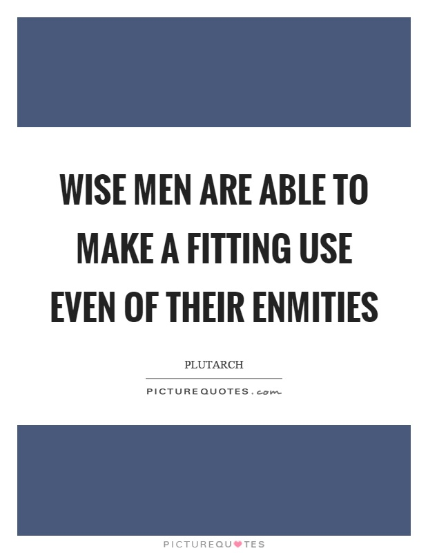 Wise men are able to make a fitting use even of their enmities Picture Quote #1