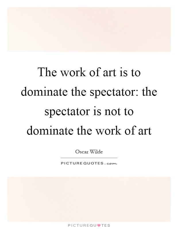 The work of art is to dominate the spectator: the spectator is not to dominate the work of art Picture Quote #1
