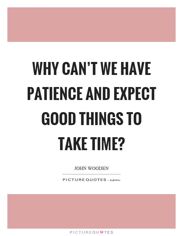 Why Can't We Have Patience And Expect Good Things To Take