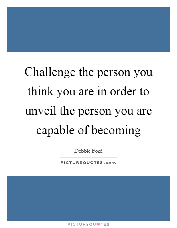 Challenge the person you think you are in order to unveil the person you are capable of becoming Picture Quote #1