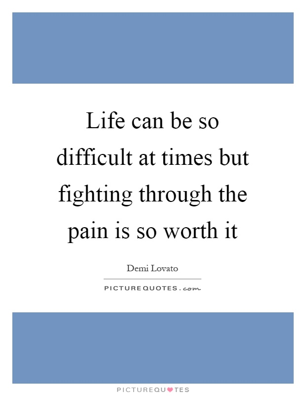Life can be so difficult at times but fighting through the pain is so worth it Picture Quote #1