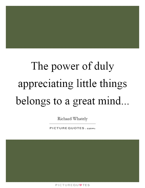 The power of duly appreciating little things belongs to a great mind Picture Quote #1
