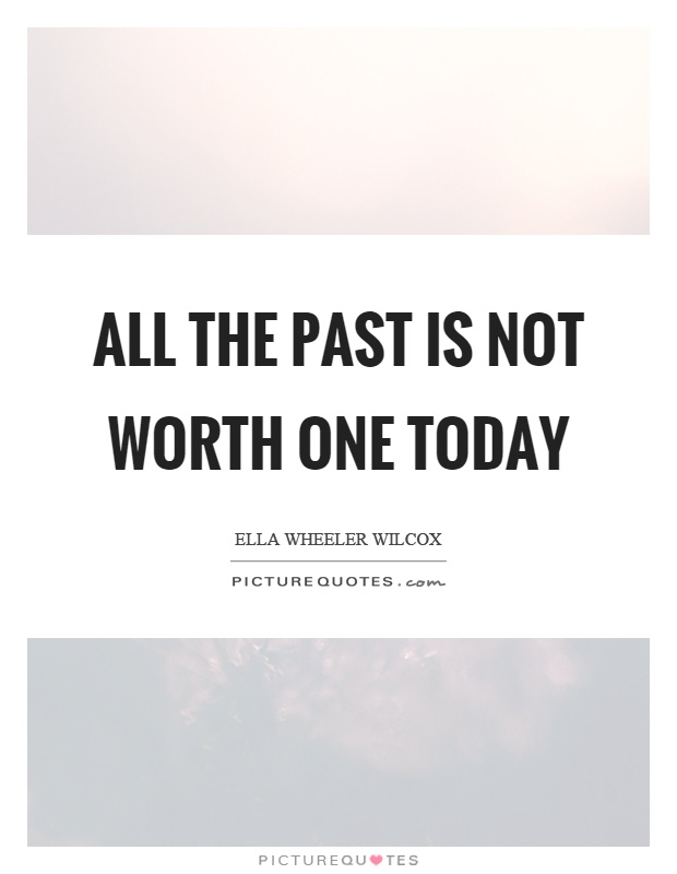 All the past is not worth one today Picture Quote #1