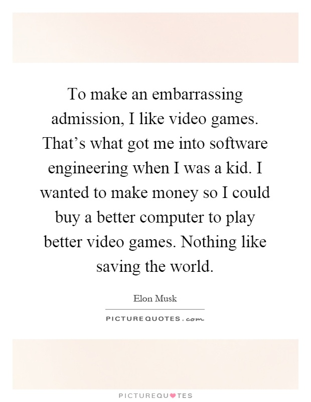 To make an embarrassing admission, I like video games. That's what got me into software engineering when I was a kid. I wanted to make money so I could buy a better computer to play better video games. Nothing like saving the world Picture Quote #1