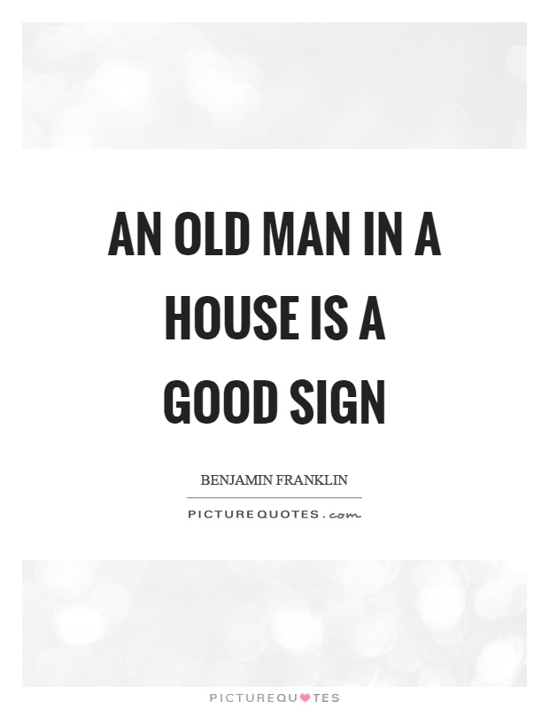 An old man in a house is a good sign Picture Quote #1