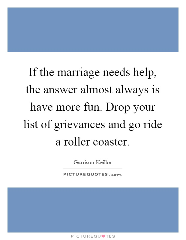If the marriage needs help, the answer almost always is have more fun. Drop your list of grievances and go ride a roller coaster Picture Quote #1