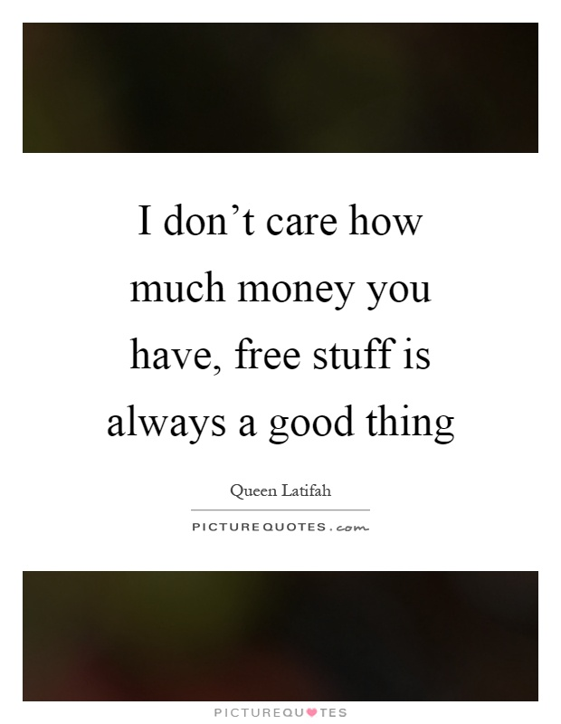 I don't care how much money you have, free stuff is always a good thing Picture Quote #1