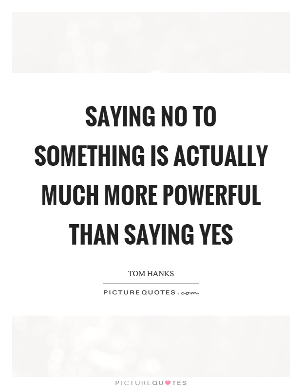 Saying no to something is actually much more powerful than saying yes Picture Quote #1