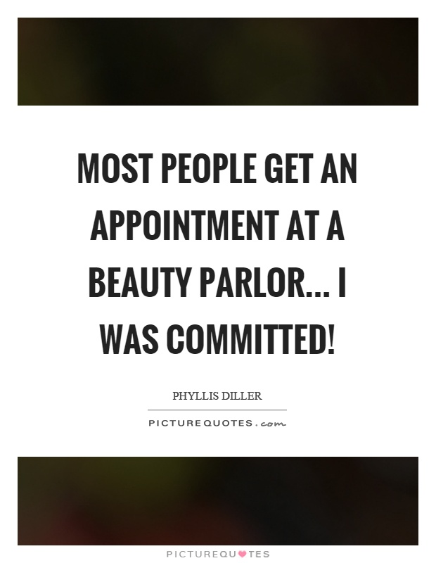 Most people get an appointment at a beauty parlor... I was committed! Picture Quote #1