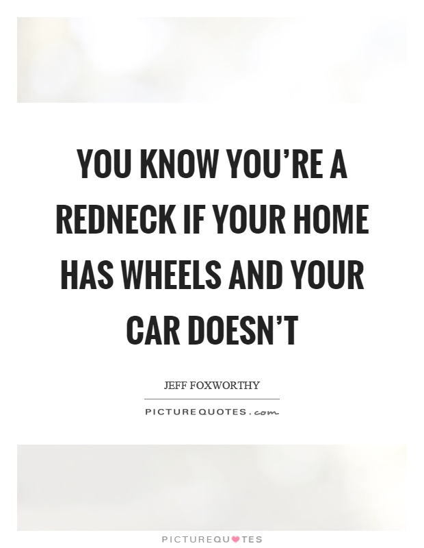 You know you're a redneck if your home has wheels and your car doesn't Picture Quote #1