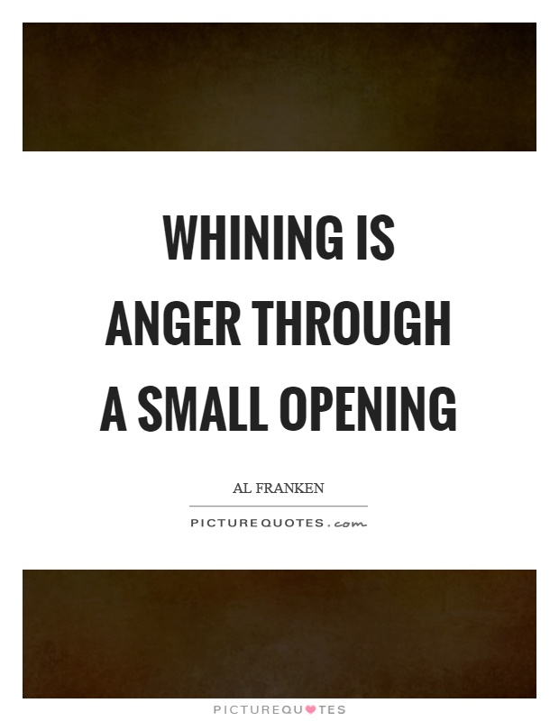 Whining is anger through a small opening Picture Quote #1