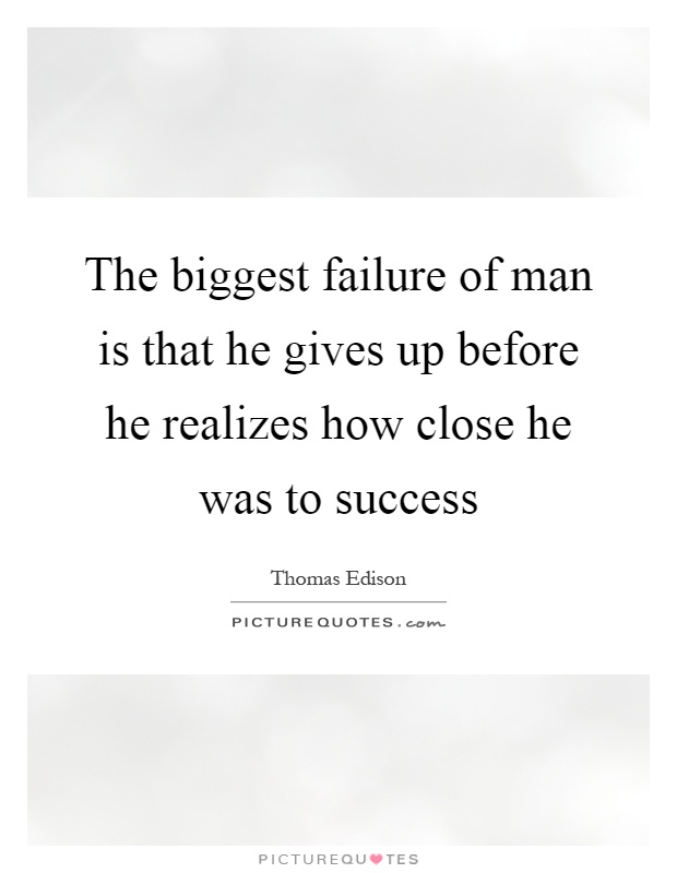 The biggest failure of man is that he gives up before he realizes how close he was to success Picture Quote #1